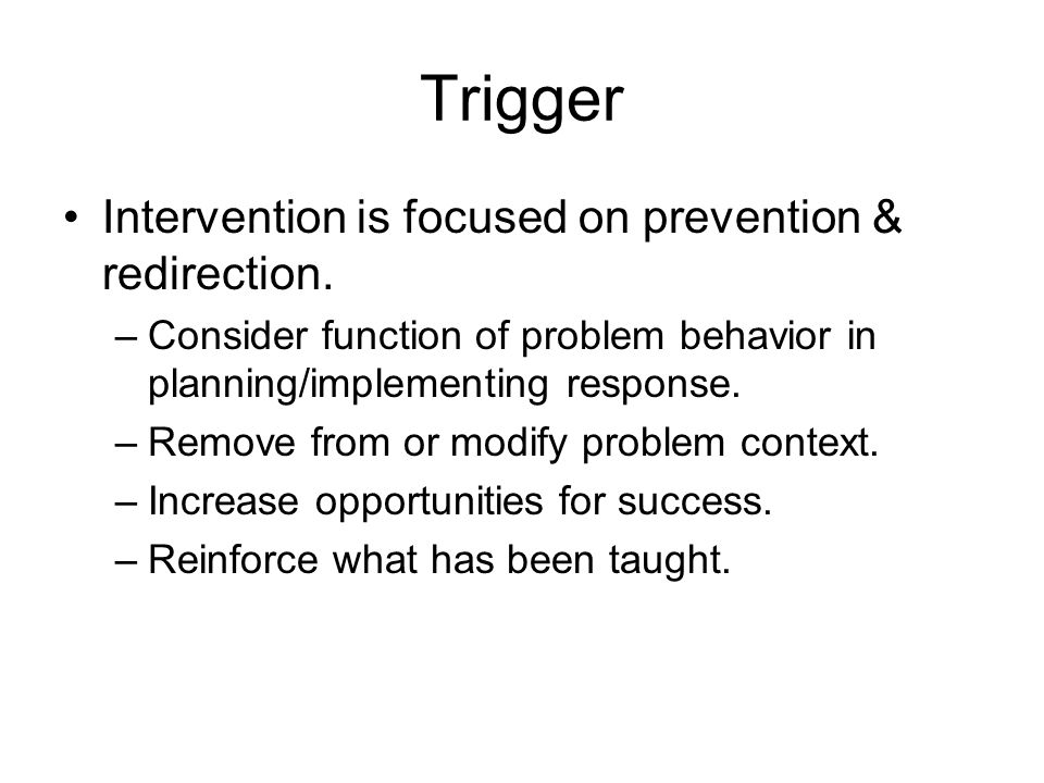 Trigger Intervention is focused on prevention & redirection. –Consider function of problem behavior in planning/implementing response. –Remove from or