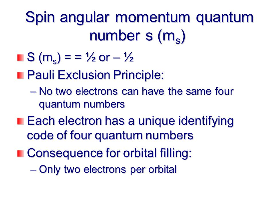 Spin angular momentum quantum number s (m s ) Spin angular momentum quantum number s (m s ) S (m s ) = = ½ or – ½ Pauli Exclusion Principle: –No two electrons can have the same four quantum numbers Each electron has a unique identifying code of four quantum numbers Consequence for orbital filling: –Only two electrons per orbital