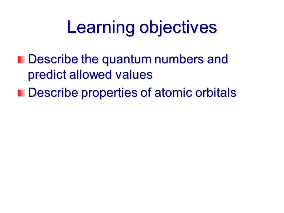 Learning objectives Describe the quantum numbers and predict allowed values Describe properties of atomic orbitals