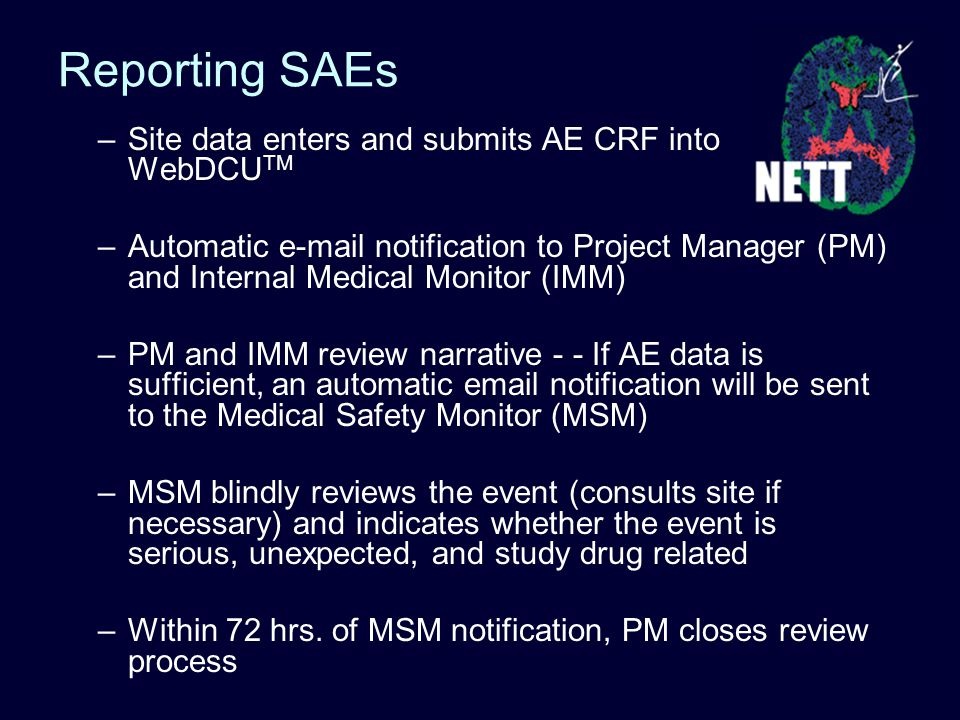 –Site data enters and submits AE CRF into WebDCU TM –Automatic e-mail notification to Project Manager (PM) and Internal Medical Monitor (IMM) –PM and IMM review narrative - - If AE data is sufficient, an automatic email notification will be sent to the Medical Safety Monitor (MSM) –MSM blindly reviews the event (consults site if necessary) and indicates whether the event is serious, unexpected, and study drug related –Within 72 hrs.