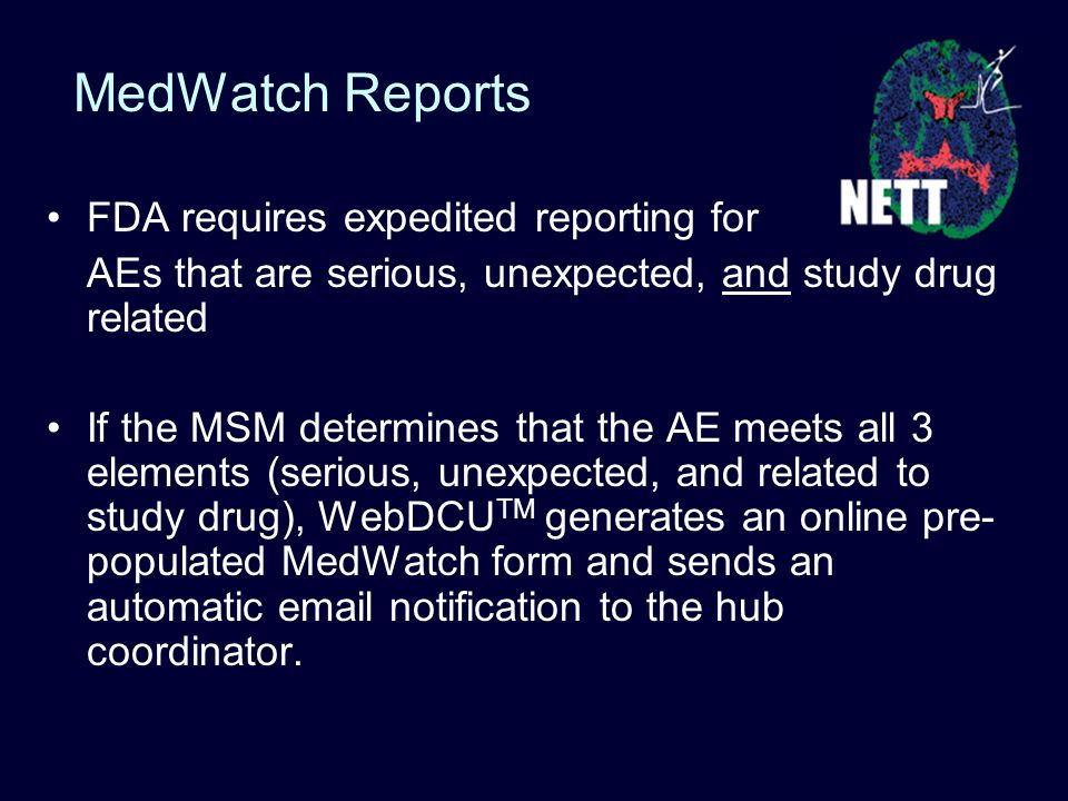 MedWatch Reports FDA requires expedited reporting for AEs that are serious, unexpected, and study drug related If the MSM determines that the AE meets all 3 elements (serious, unexpected, and related to study drug), WebDCU TM generates an online pre- populated MedWatch form and sends an automatic email notification to the hub coordinator.