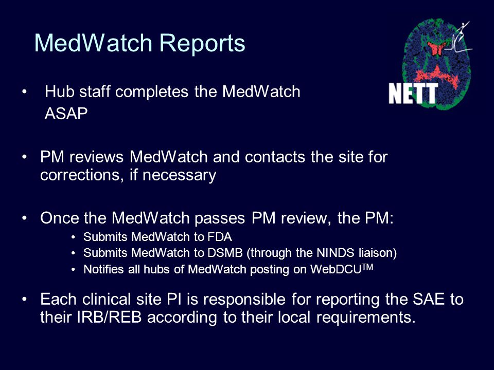 MedWatch Reports Hub staff completes the MedWatch ASAP PM reviews MedWatch and contacts the site for corrections, if necessary Once the MedWatch passes PM review, the PM: Submits MedWatch to FDA Submits MedWatch to DSMB (through the NINDS liaison) Notifies all hubs of MedWatch posting on WebDCU TM Each clinical site PI is responsible for reporting the SAE to their IRB/REB according to their local requirements.