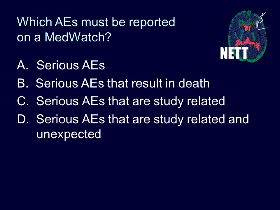 Which AEs must be reported on a MedWatch. A.Serious AEs B.