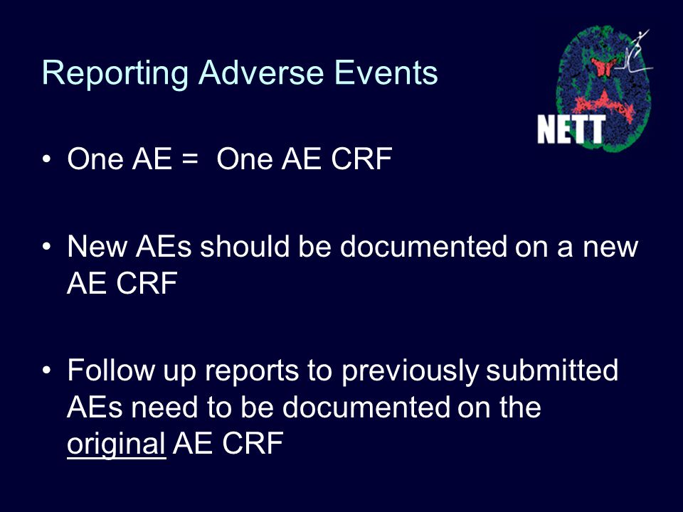 Reporting Adverse Events One AE = One AE CRF New AEs should be documented on a new AE CRF Follow up reports to previously submitted AEs need to be documented on the original AE CRF