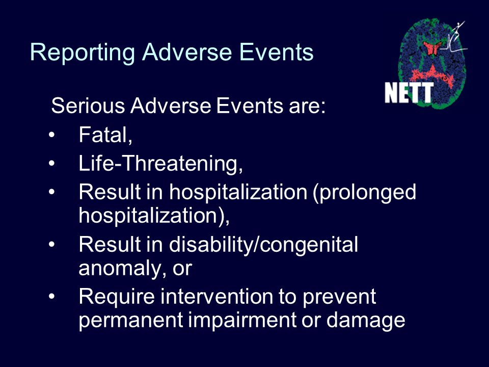 Serious Adverse Events are: Fatal, Life-Threatening, Result in hospitalization (prolonged hospitalization), Result in disability/congenital anomaly, or Require intervention to prevent permanent impairment or damage Reporting Adverse Events