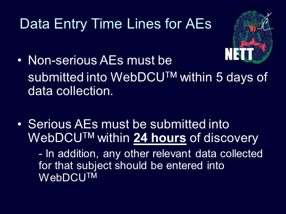Data Entry Time Lines for AEs Non-serious AEs must be submitted into WebDCU TM within 5 days of data collection.