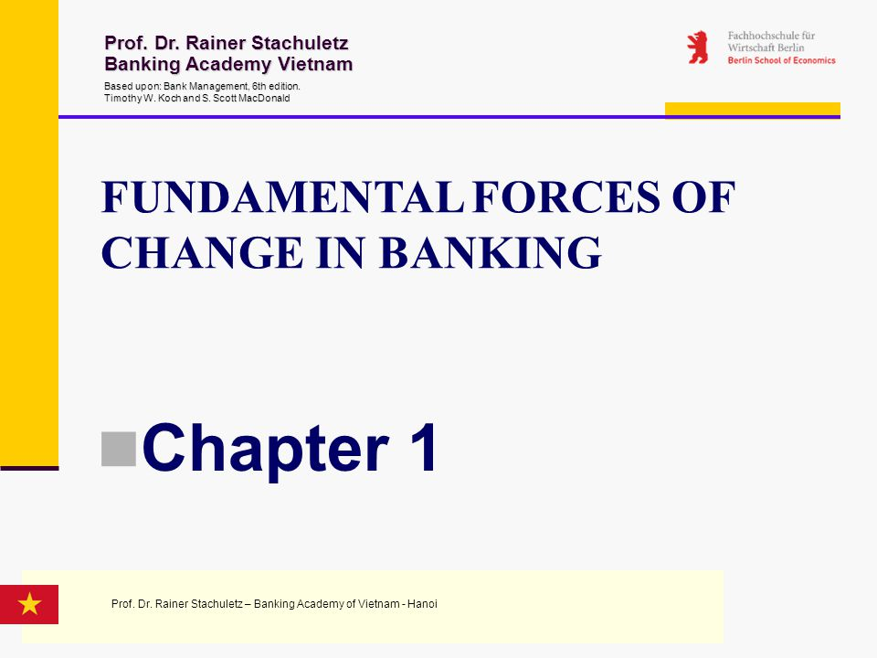 FUNDAMENTAL FORCES OF CHANGE IN BANKING Chapter 1 Prof. Dr. Rainer Stachuletz Banking Academy Vietnam Based upon: Bank Management 6th edition. Timothy