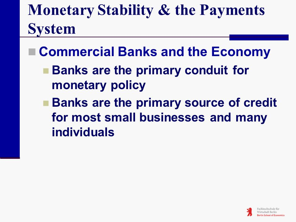 Monetary Stability & the Payments System Commercial Banks and the Economy Banks are the primary conduit for monetary policy Banks are the primary sour