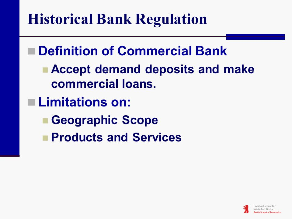 Historical Bank Regulation Definition of Commercial Bank Accept demand deposits and make commercial loans. Limitations on: Geographic Scope Products a