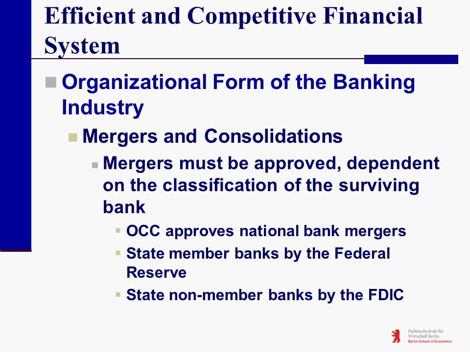 Efficient and Competitive Financial System Organizational Form of the Banking Industry Mergers and Consolidations Mergers must be approved, dependent