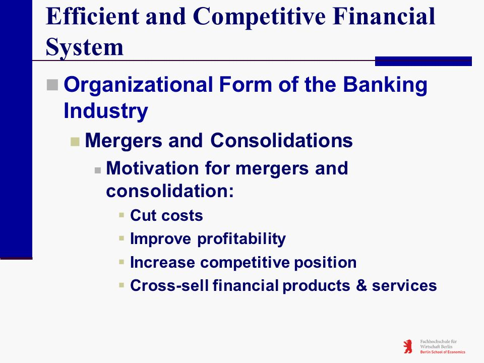 Efficient and Competitive Financial System Organizational Form of the Banking Industry Mergers and Consolidations Motivation for mergers and consolida