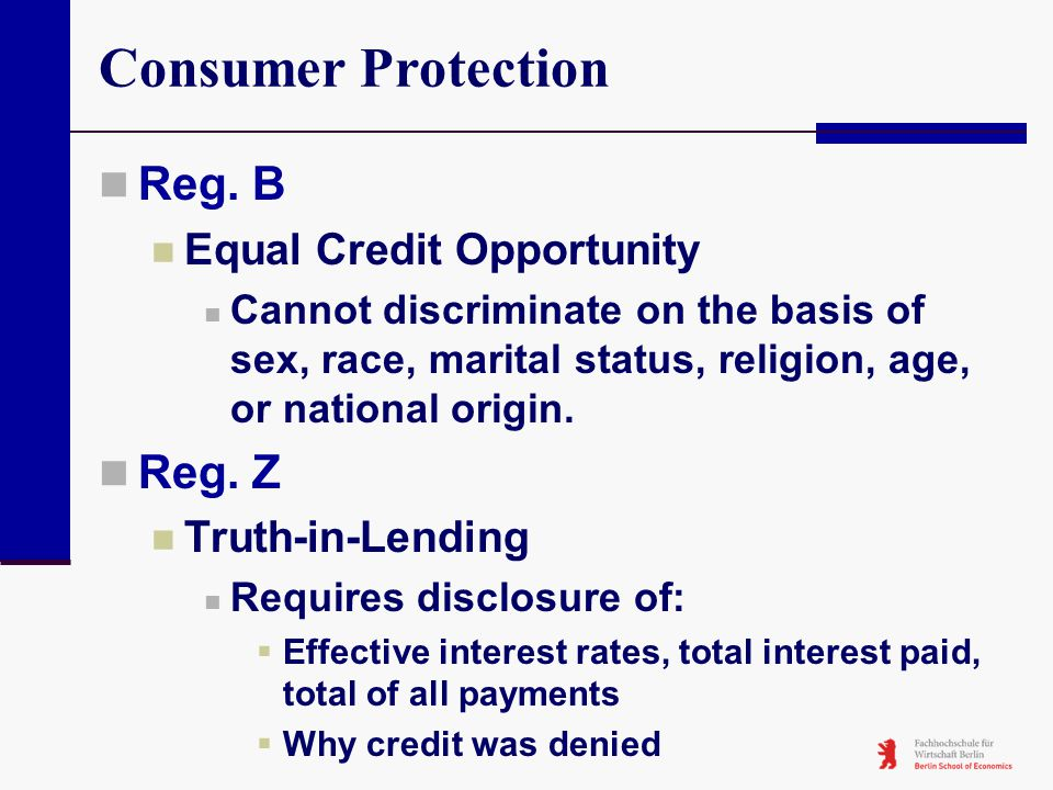 Consumer Protection Reg. B Equal Credit Opportunity Cannot discriminate on the basis of sex, race, marital status, religion, age, or national origin.