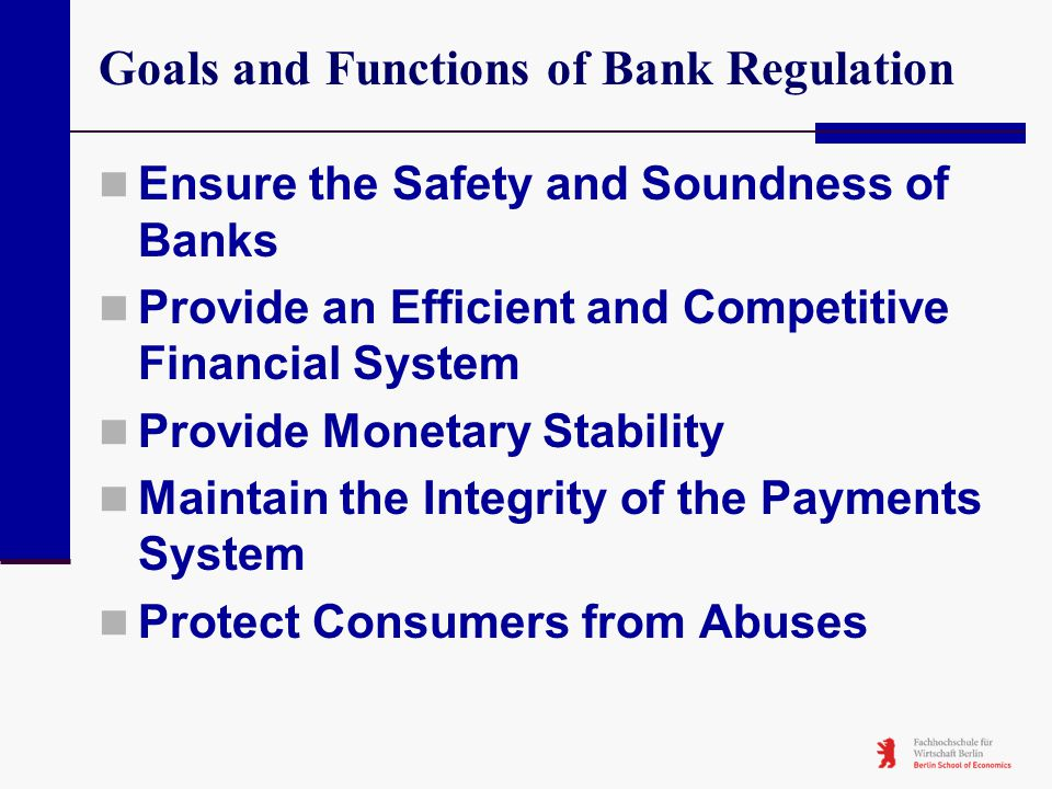 Goals and Functions of Bank Regulation Ensure the Safety and Soundness of Banks Provide an Efficient and Competitive Financial System Provide Monetary