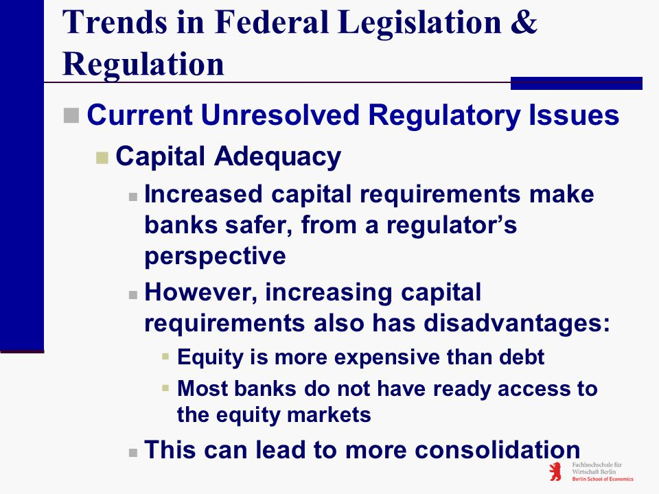 Trends in Federal Legislation & Regulation Current Unresolved Regulatory Issues Capital Adequacy Increased capital requirements make banks safer, from