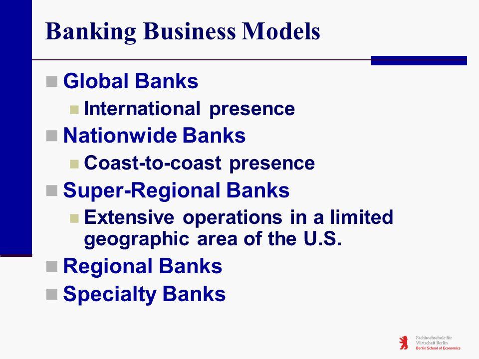 Banking Business Models Global Banks International presence Nationwide Banks Coast-to-coast presence Super-Regional Banks Extensive operations in a li