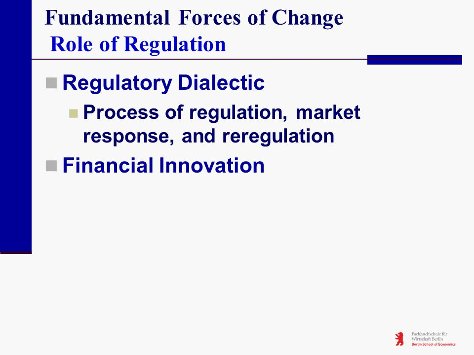 Fundamental Forces of Change Role of Regulation Regulatory Dialectic Process of regulation, market response, and reregulation Financial Innovation