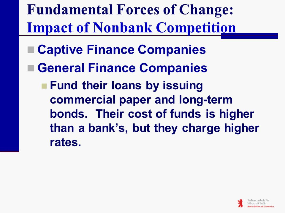 Fundamental Forces of Change: Impact of Nonbank Competition Captive Finance Companies General Finance Companies Fund their loans by issuing commercial