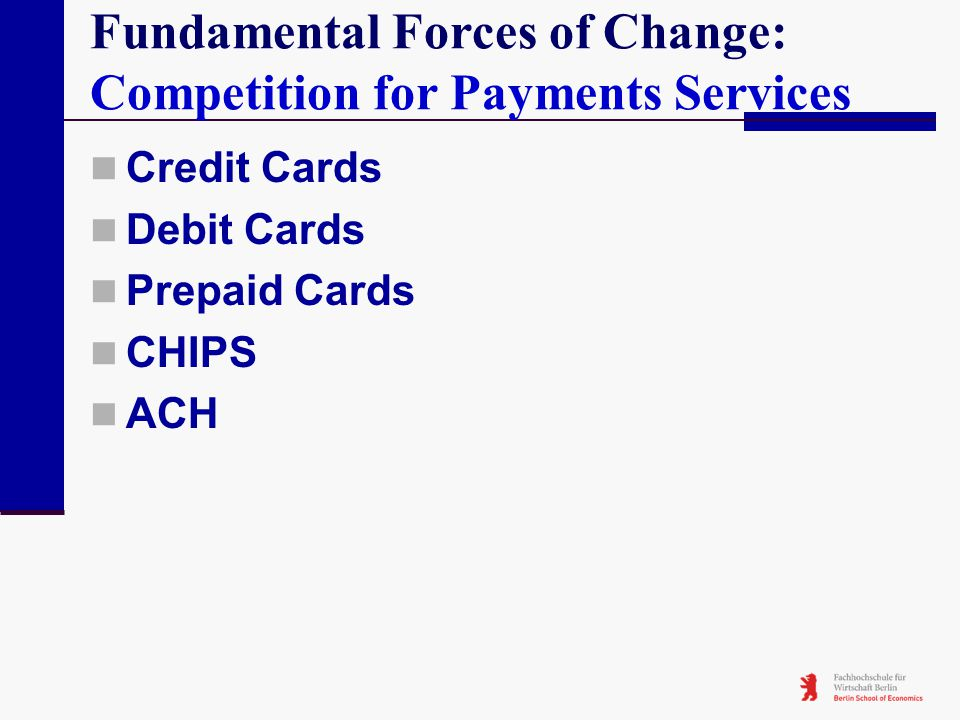Fundamental Forces of Change: Competition for Payments Services Credit Cards Debit Cards Prepaid Cards CHIPS ACH