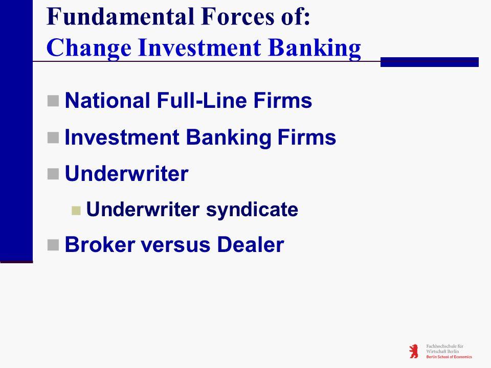 Fundamental Forces of: Change Investment Banking National Full-Line Firms Investment Banking Firms Underwriter Underwriter syndicate Broker versus Dea
