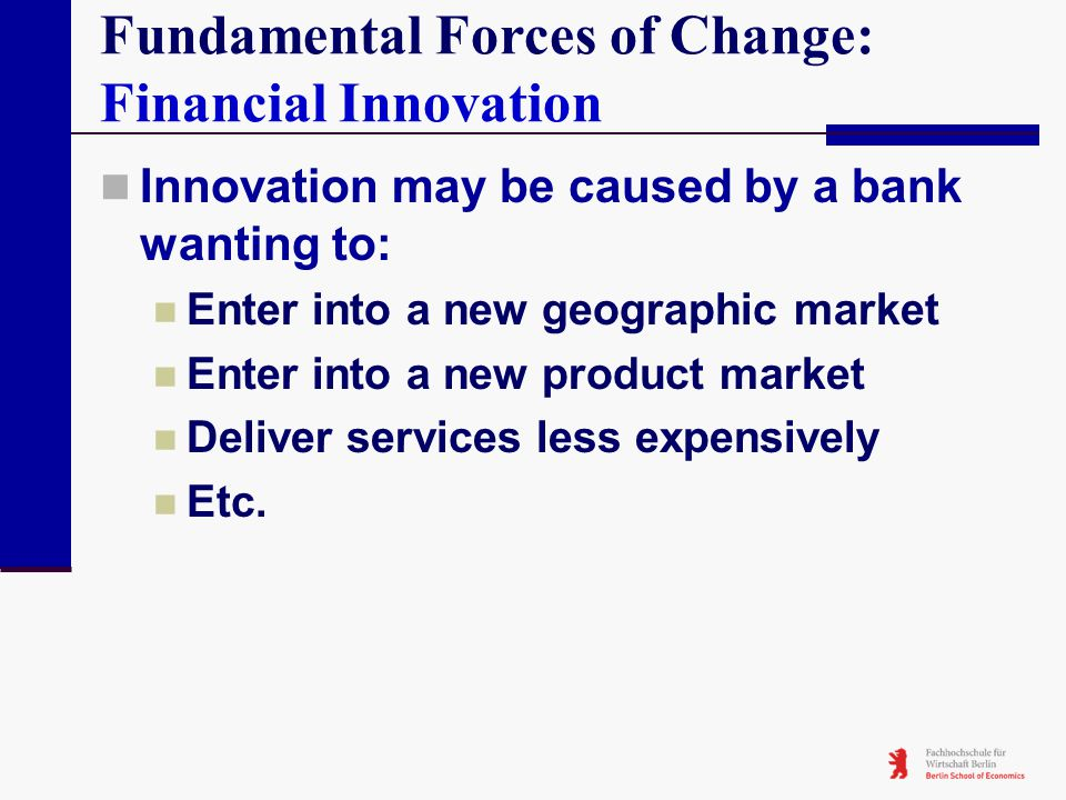 Fundamental Forces of Change: Financial Innovation Innovation may be caused by a bank wanting to: Enter into a new geographic market Enter into a new