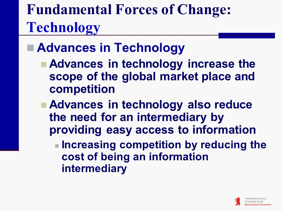 Fundamental Forces of Change: Technology Advances in Technology Advances in technology increase the scope of the global market place and competition A