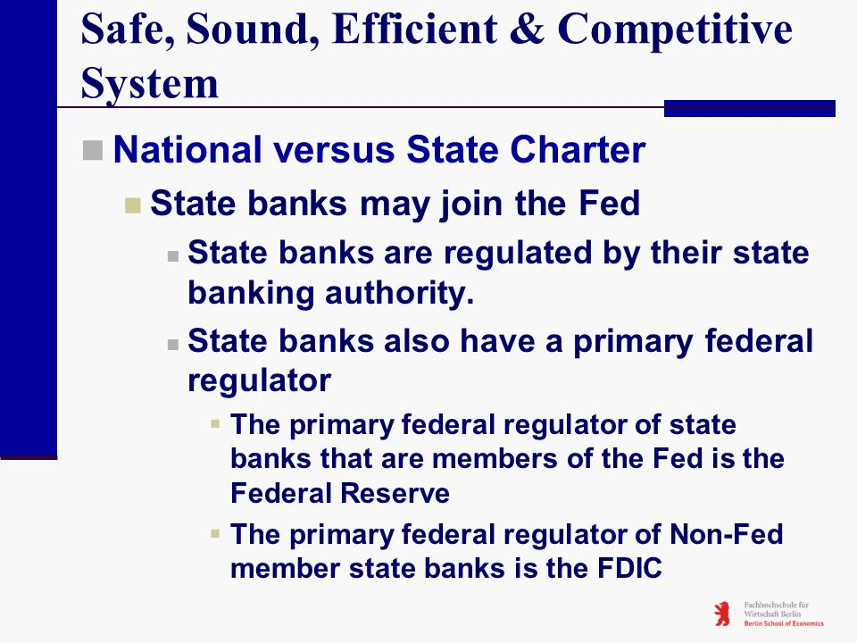 Safe, Sound, Efficient & Competitive System National versus State Charter State banks may join the Fed State banks are regulated by their state bankin