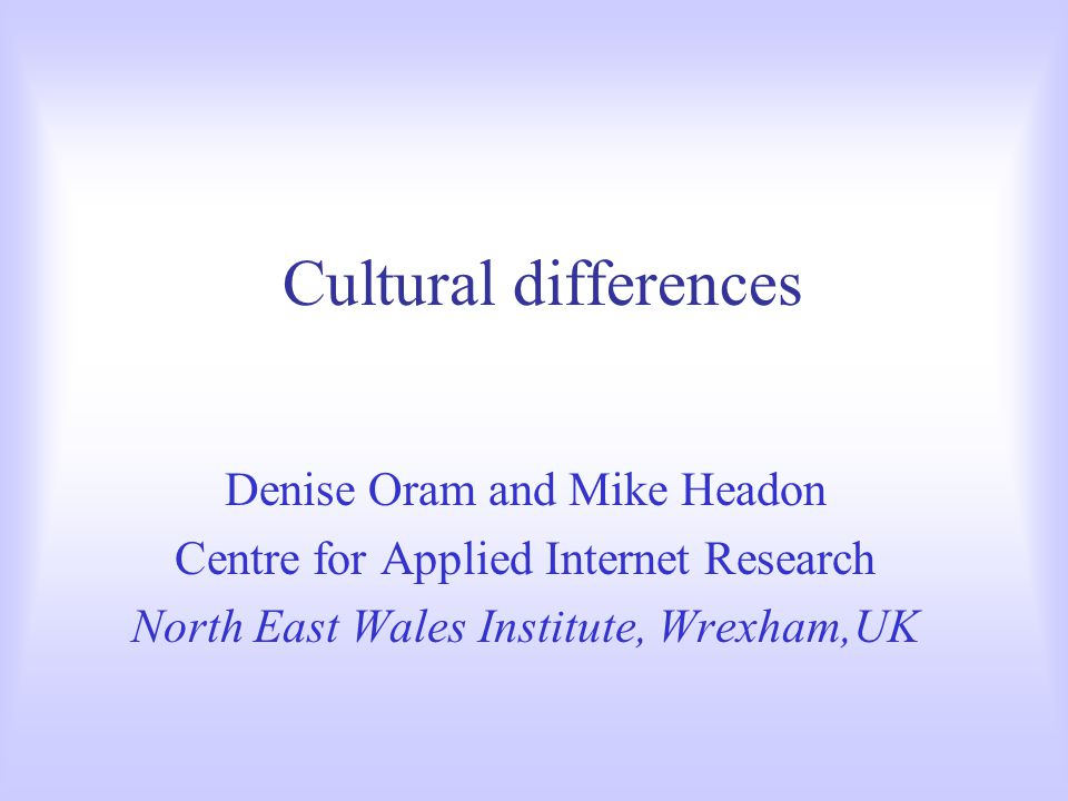 Cultural differences Denise Oram and Mike Headon Centre for Applied Internet Research North East Wales Institute, Wrexham,UK