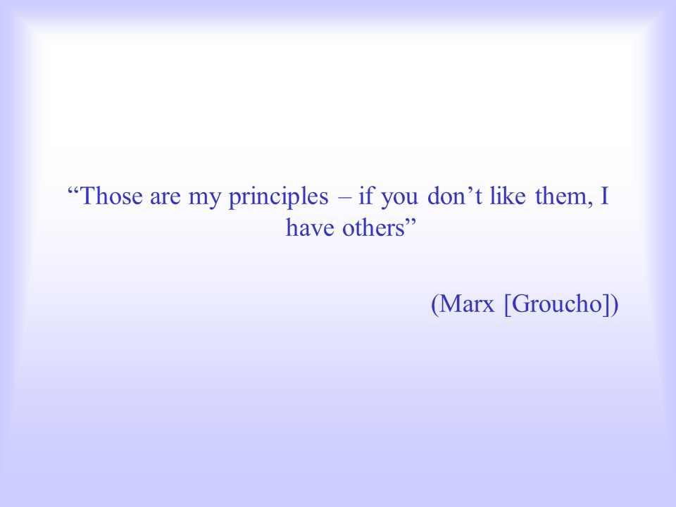Those are my principles – if you don't like them, I have others (Marx [Groucho])