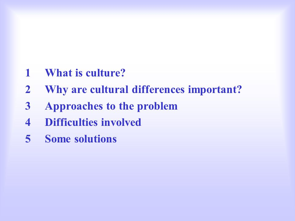 1What is culture? 2Why are cultural differences important? 3Approaches to the problem 4Difficulties involved 5Some solutions