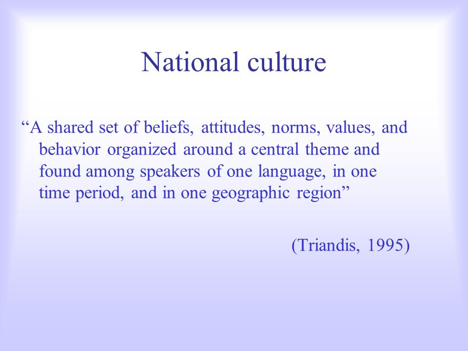 "National culture ""A shared set of beliefs, attitudes, norms, values, and behavior organized around a central theme and found among speakers of one lan"