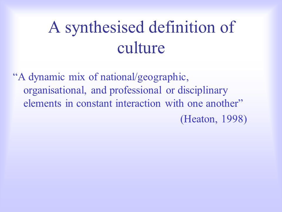 A synthesised definition of culture A dynamic mix of national/geographic, organisational, and professional or disciplinary elements in constant interaction with one another (Heaton, 1998)