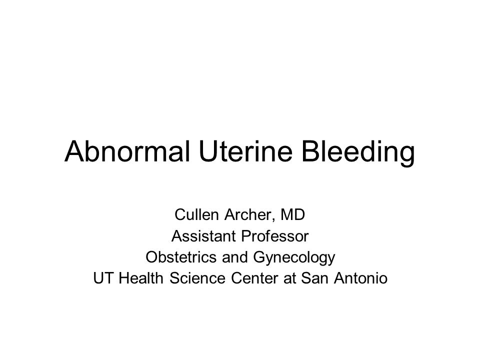 Abnormal Uterine Bleeding Cullen Archer, MD Assistant Professor Obstetrics and Gynecology UT Health Science Center at San Antonio