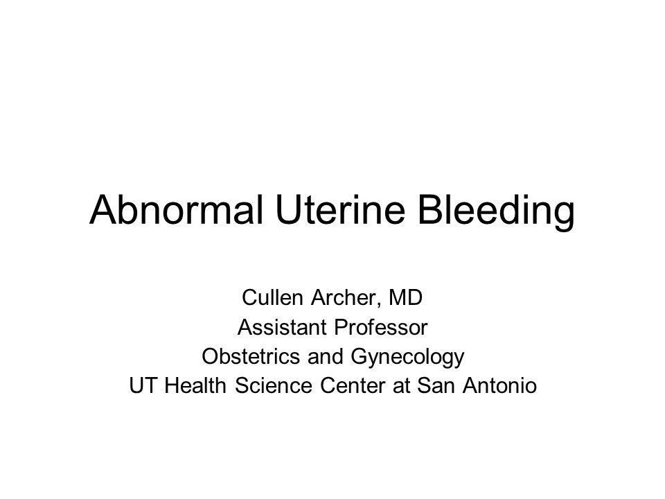Abnormal Uterine Bleeding Cullen Archer, MD Assistant Professor Obstetrics and Gynecology UT Health Science Center at San Antonio