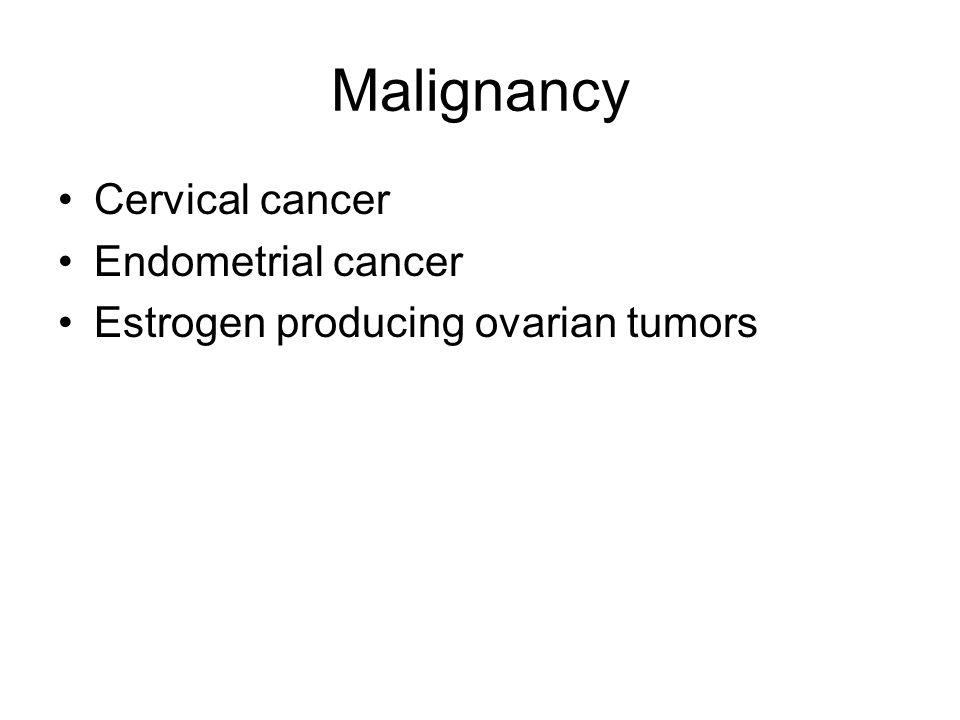 Malignancy Cervical cancer Endometrial cancer Estrogen producing ovarian tumors