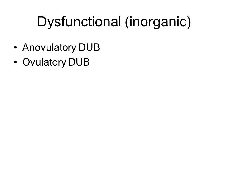 Dysfunctional (inorganic) Anovulatory DUB Ovulatory DUB