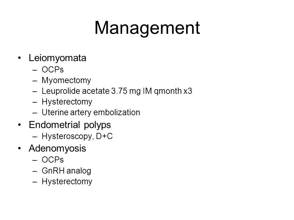 Management Leiomyomata –OCPs –Myomectomy –Leuprolide acetate 3.75 mg IM qmonth x3 –Hysterectomy –Uterine artery embolization Endometrial polyps –Hysteroscopy, D+C Adenomyosis –OCPs –GnRH analog –Hysterectomy