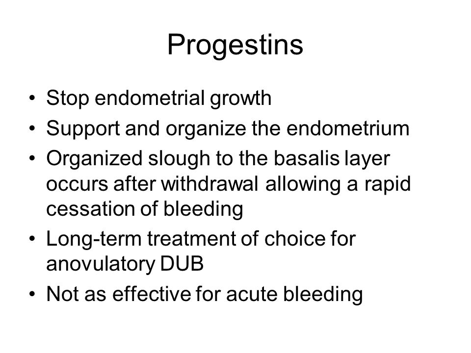 Progestins Stop endometrial growth Support and organize the endometrium Organized slough to the basalis layer occurs after withdrawal allowing a rapid cessation of bleeding Long-term treatment of choice for anovulatory DUB Not as effective for acute bleeding