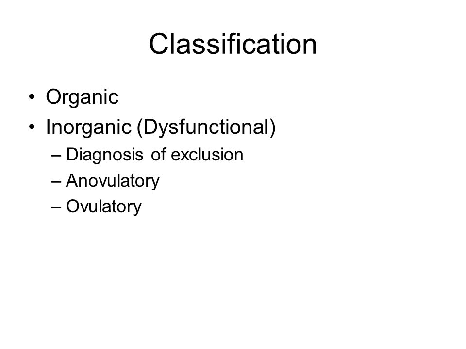 Classification Organic Inorganic (Dysfunctional) –Diagnosis of exclusion –Anovulatory –Ovulatory