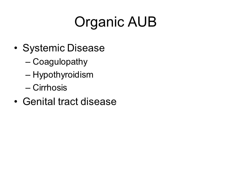 Organic AUB Systemic Disease –Coagulopathy –Hypothyroidism –Cirrhosis Genital tract disease
