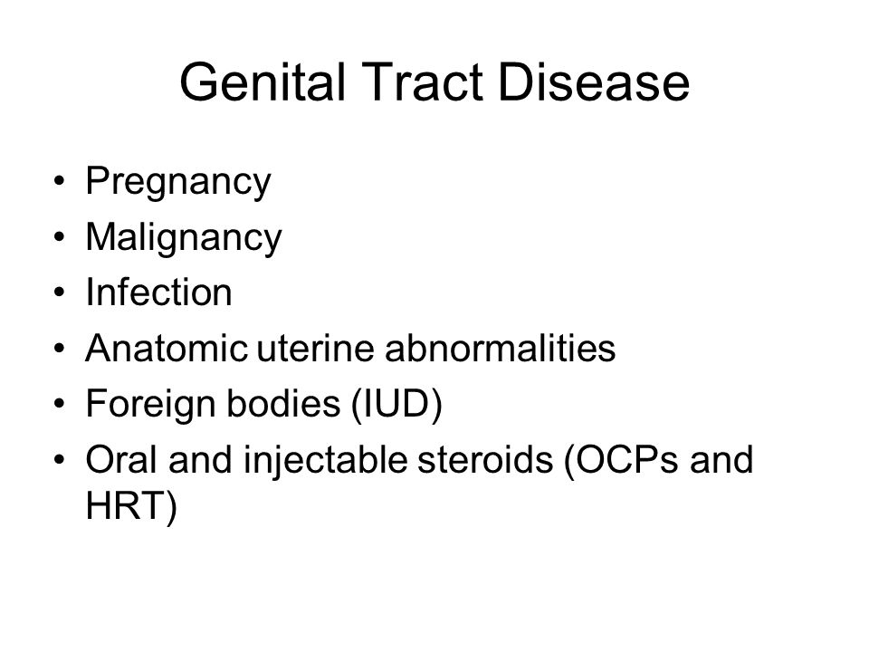 Genital Tract Disease Pregnancy Malignancy Infection Anatomic uterine abnormalities Foreign bodies (IUD) Oral and injectable steroids (OCPs and HRT)