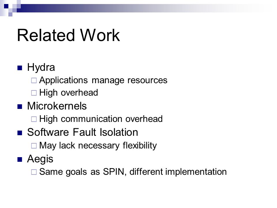 Related Work Hydra  Applications manage resources  High overhead Microkernels  High communication overhead Software Fault Isolation  May lack necessary flexibility Aegis  Same goals as SPIN, different implementation