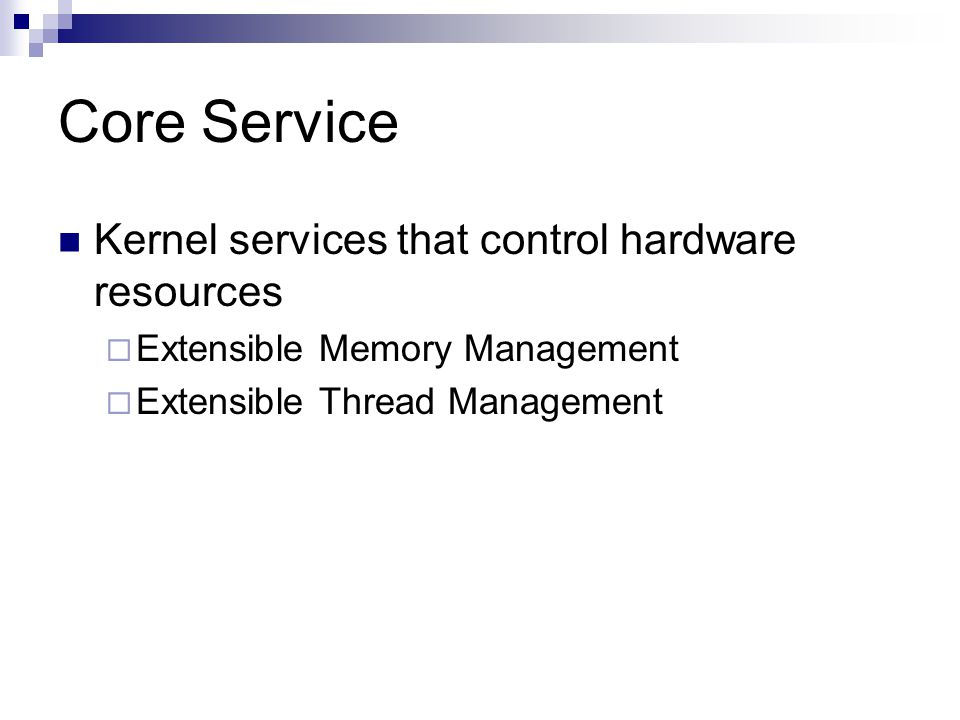 Core Service Kernel services that control hardware resources  Extensible Memory Management  Extensible Thread Management