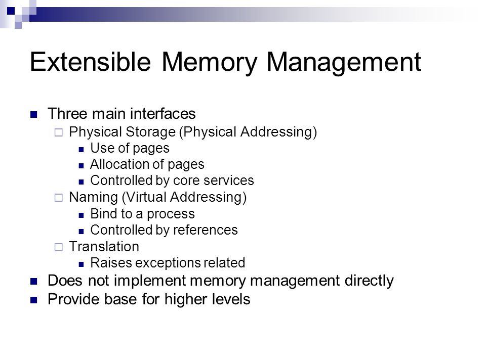 Extensible Memory Management Three main interfaces  Physical Storage (Physical Addressing) Use of pages Allocation of pages Controlled by core services  Naming (Virtual Addressing) Bind to a process Controlled by references  Translation Raises exceptions related Does not implement memory management directly Provide base for higher levels