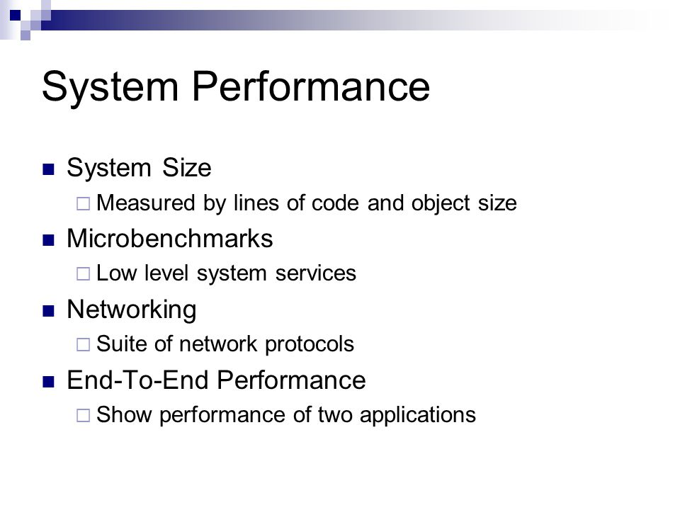 System Performance System Size  Measured by lines of code and object size Microbenchmarks  Low level system services Networking  Suite of network protocols End-To-End Performance  Show performance of two applications