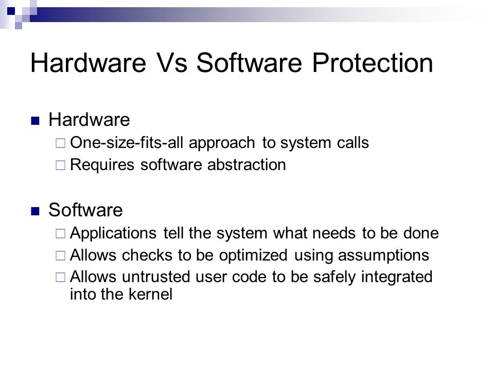 Hardware Vs Software Protection Hardware  One-size-fits-all approach to system calls  Requires software abstraction Software  Applications tell the
