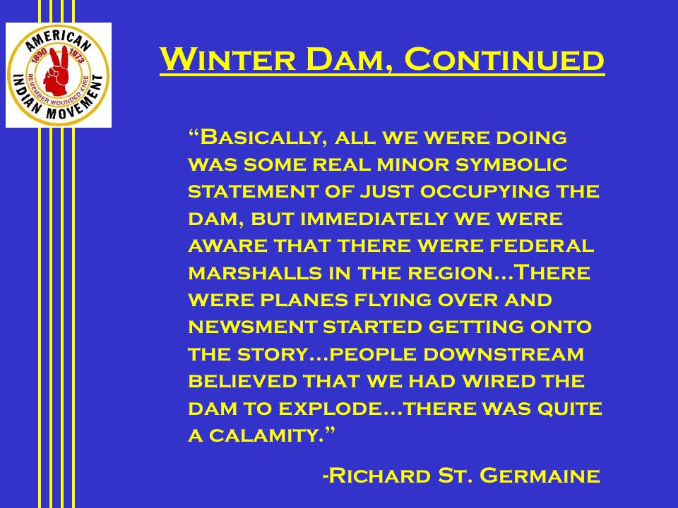 Basically, all we were doing was some real minor symbolic statement of just occupying the dam, but immediately we were aware that there were federal marshalls in the region…There were planes flying over and newsment started getting onto the story…people downstream believed that we had wired the dam to explode…there was quite a calamity. -Richard St.