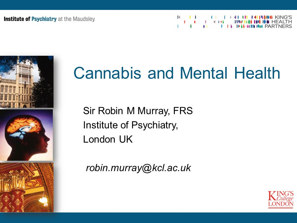 Cannabis and Mental Health Sir Robin M Murray, FRS Institute of Psychiatry, London UK robin.murray@kcl.ac.uk