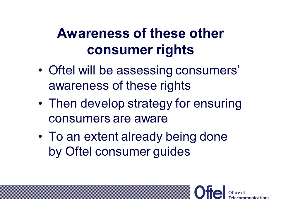 Awareness of these other consumer rights Oftel will be assessing consumers' awareness of these rights Then develop strategy for ensuring consumers are aware To an extent already being done by Oftel consumer guides