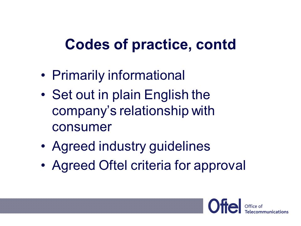 Codes of practice, contd Primarily informational Set out in plain English the company's relationship with consumer Agreed industry guidelines Agreed O