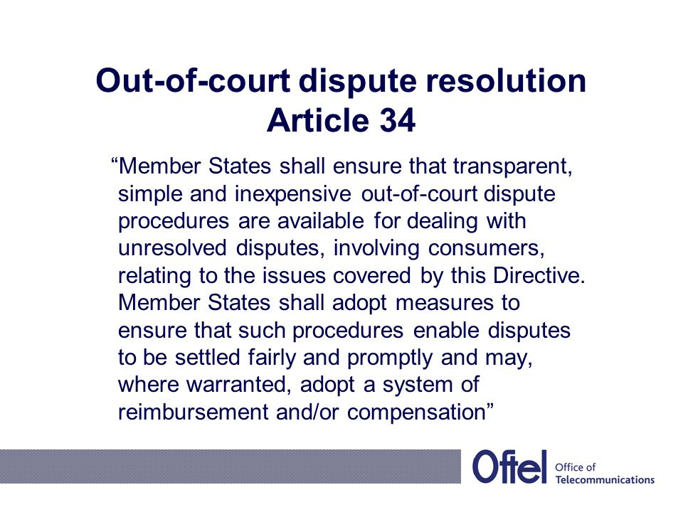 Out-of-court dispute resolution Article 34 Member States shall ensure that transparent, simple and inexpensive out-of-court dispute procedures are available for dealing with unresolved disputes, involving consumers, relating to the issues covered by this Directive.